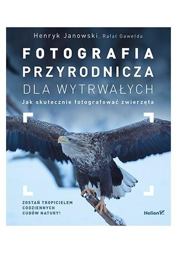 Fotografia przyrodnicza dla wytrwałych. Jak skutecznie fotografować (wydanie 1)