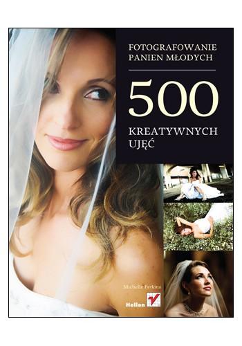 Fotografowanie panien młodych. 500 kreatywnych ujęć (wydanie 1)