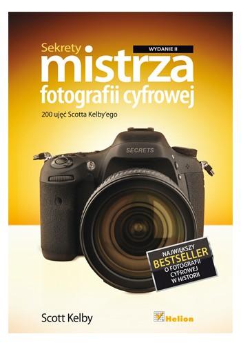 Sekrety mistrza fotografii cyfrowej. 200 ujęć Scotta Kelby'ego. Wydanie II (wydanie 2)