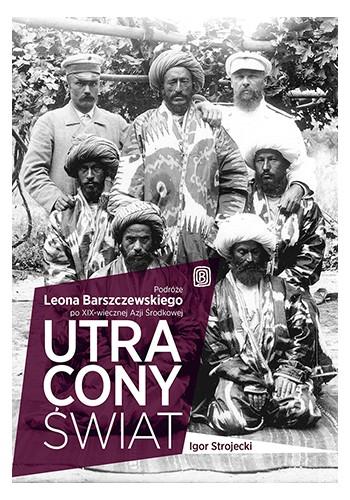 Utracony świat. Podróże Leona Barszczewskiego po XIX-wiecznej Azji Środkowej (wydanie 1)